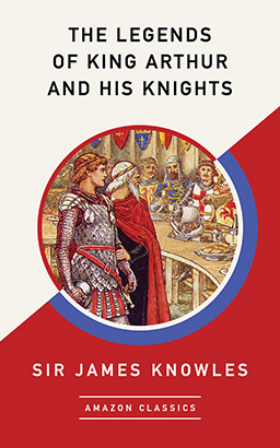 Legends of King Arthur and His Knights (AmazonClassics Edition), The