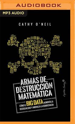 Armas De Destruccion Matematica: Como El Big Data Aumenta La Desigualdad (Narración en Castellano)