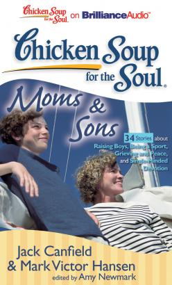 Chicken Soup for the Soul: Moms & Sons - 34 Stories about Raising Boys, Being a Sport, Grieving and Peace, and Single-Minded Devotion