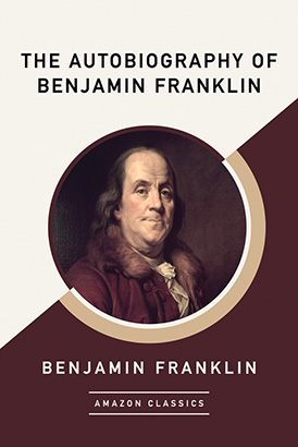 Autobiography of Benjamin Franklin (AmazonClassics Edition), The