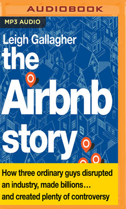 Airbnb Story: How Three Ordinary Guys Disrupted an Industry, Made Billions...and Created Plenty of Controversy, The